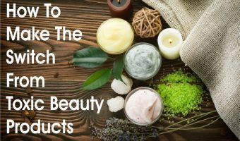 How To Make The Switch From Toxic Beauty Products